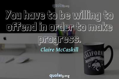 Photo Quote of You have to be willing to offend in order to make progress.