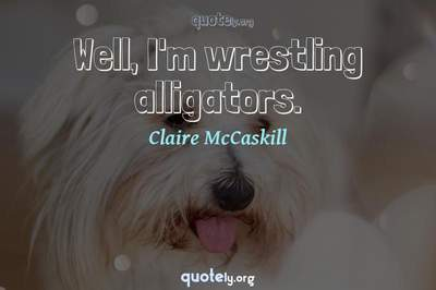 Photo Quote of Well, I'm wrestling alligators.