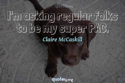 Photo Quote of I'm asking regular folks to be my super PAC.