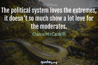 Photo Quote of The political system loves the extremes, it doesn't so much show a lot love for the moderates.