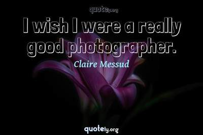 Photo Quote of I wish I were a really good photographer.
