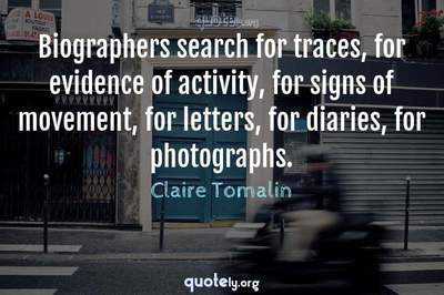 Photo Quote of Biographers search for traces, for evidence of activity, for signs of movement, for letters, for diaries, for photographs.
