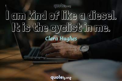 Photo Quote of I am kind of like a diesel. It is the cyclist in me.