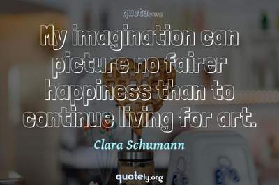 Photo Quote of My imagination can picture no fairer happiness than to continue living for art.
