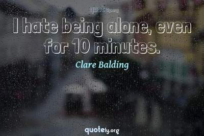 Photo Quote of I hate being alone, even for 10 minutes.