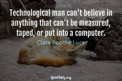 Photo Quote of Technological man can't believe in anything that can't be measured, taped, or put into a computer.