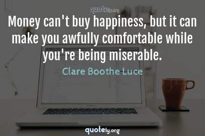 Photo Quote of Money can't buy happiness, but it can make you awfully comfortable while you're being miserable.