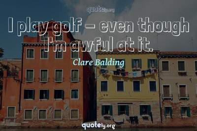 Photo Quote of I play golf - even though I'm awful at it.