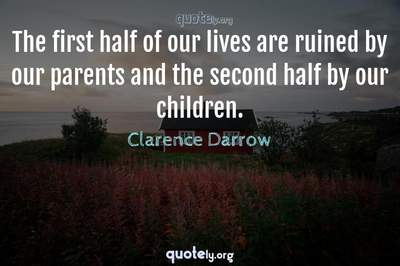 Photo Quote of The first half of our lives are ruined by our parents and the second half by our children.