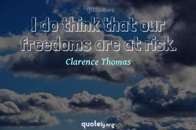 Photo Quote of I do think that our freedoms are at risk.