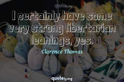Photo Quote of I certainly have some very strong libertarian leanings, yes.