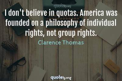 Photo Quote of I don't believe in quotas. America was founded on a philosophy of individual rights, not group rights.