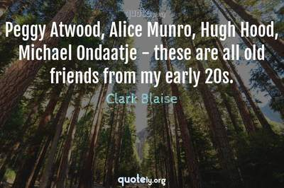 Photo Quote of Peggy Atwood, Alice Munro, Hugh Hood, Michael Ondaatje - these are all old friends from my early 20s.
