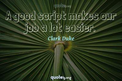 Photo Quote of A good script makes our job a lot easier.