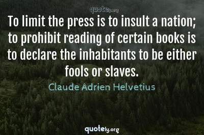 Photo Quote of To limit the press is to insult a nation; to prohibit reading of certain books is to declare the inhabitants to be either fools or slaves.