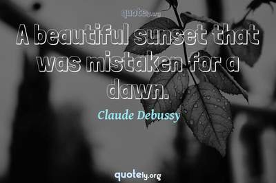 Photo Quote of A beautiful sunset that was mistaken for a dawn.