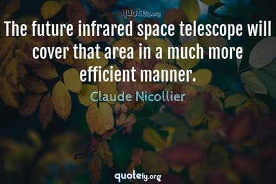 Photo Quote of The future infrared space telescope will cover that area in a much more efficient manner.