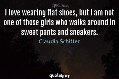Photo Quote of I love wearing flat shoes, but I am not one of those girls who walks around in sweat pants and sneakers.