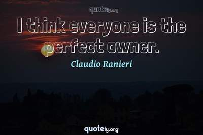 Photo Quote of I think everyone is the perfect owner.