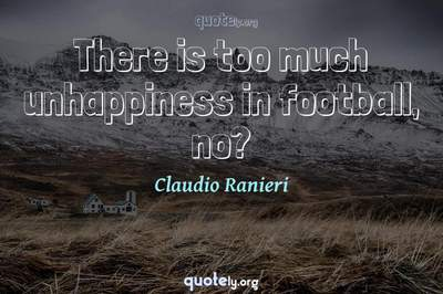 Photo Quote of There is too much unhappiness in football, no?