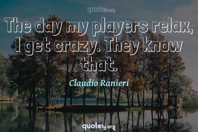 Photo Quote of The day my players relax, I get crazy. They know that.