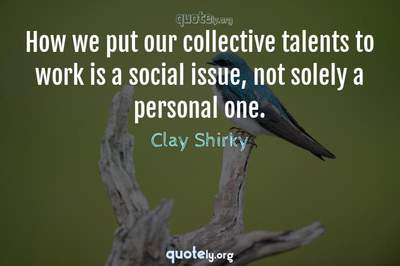 Photo Quote of How we put our collective talents to work is a social issue, not solely a personal one.