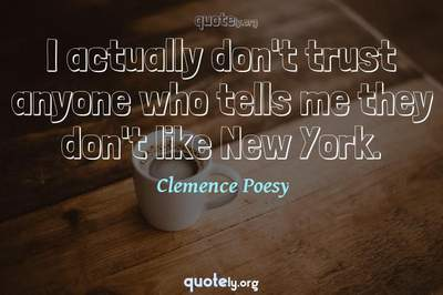 Photo Quote of I actually don't trust anyone who tells me they don't like New York.