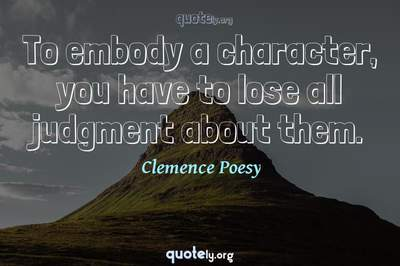Photo Quote of To embody a character, you have to lose all judgment about them.