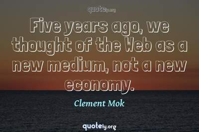 Photo Quote of Five years ago, we thought of the Web as a new medium, not a new economy.