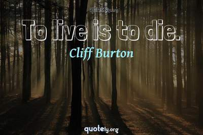 Photo Quote of To live is to die.