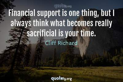 Photo Quote of Financial support is one thing, but I always think what becomes really sacrificial is your time.