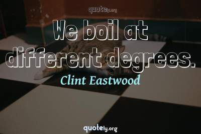 Photo Quote of We boil at different degrees.