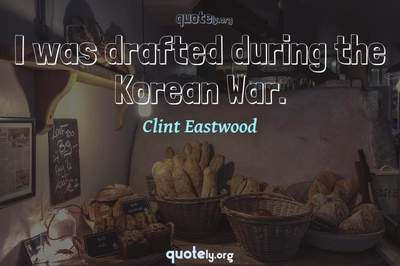 Photo Quote of I was drafted during the Korean War.