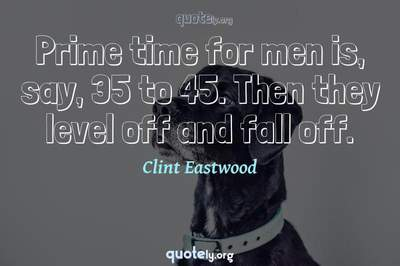 Photo Quote of Prime time for men is, say, 35 to 45. Then they level off and fall off.