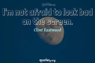 Photo Quote of I'm not afraid to look bad on the screen.