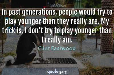 Photo Quote of In past generations, people would try to play younger than they really are. My trick is, I don't try to play younger than I really am.