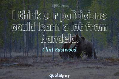 Photo Quote of I think our politicians could learn a lot from Mandela.