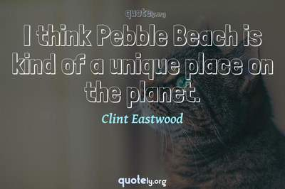 Photo Quote of I think Pebble Beach is kind of a unique place on the planet.