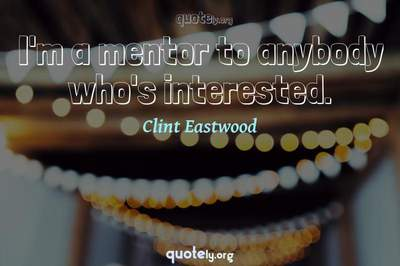 Photo Quote of I'm a mentor to anybody who's interested.