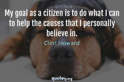 Photo Quote of My goal as a citizen is to do what I can to help the causes that I personally believe in.