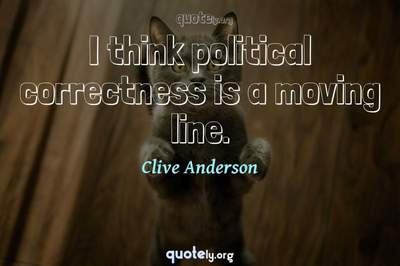 Photo Quote of I think political correctness is a moving line.