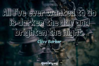 Photo Quote of All I've ever wanted to do is darken the day and brighten the night.