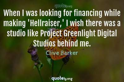 Photo Quote of When I was looking for financing while making 'Hellraiser,' I wish there was a studio like Project Greenlight Digital Studios behind me.