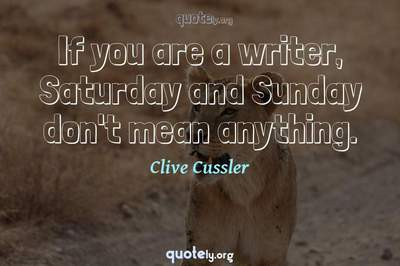 Photo Quote of If you are a writer, Saturday and Sunday don't mean anything.