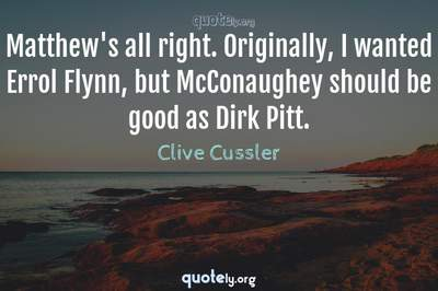 Photo Quote of Matthew's all right. Originally, I wanted Errol Flynn, but McConaughey should be good as Dirk Pitt.