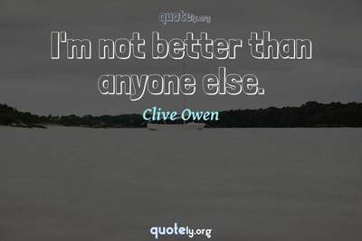 Photo Quote of I'm not better than anyone else.