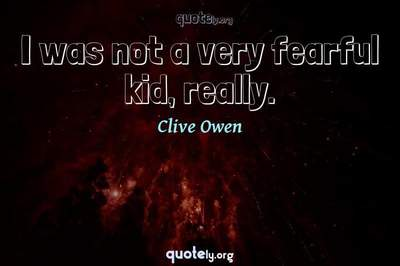 Photo Quote of I was not a very fearful kid, really.