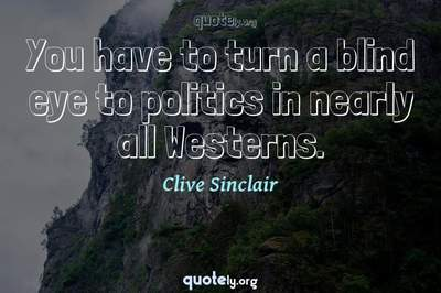 Photo Quote of You have to turn a blind eye to politics in nearly all Westerns.