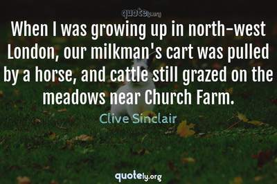 Photo Quote of When I was growing up in north-west London, our milkman's cart was pulled by a horse, and cattle still grazed on the meadows near Church Farm.