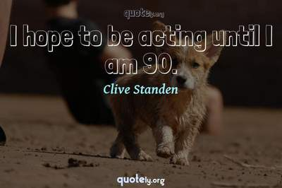 Photo Quote of I hope to be acting until I am 90.